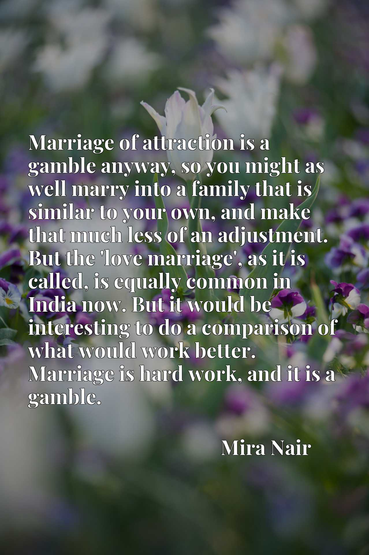 Marriage of attraction is a gamble anyway, so you might as well marry into a family that is similar to your own, and make that much less of an adjustment. But the 'love marriage', as it is called, is equally common in India now. But it would be interesting to do a comparison of what would work better. Marriage is hard work, and it is a gamble.