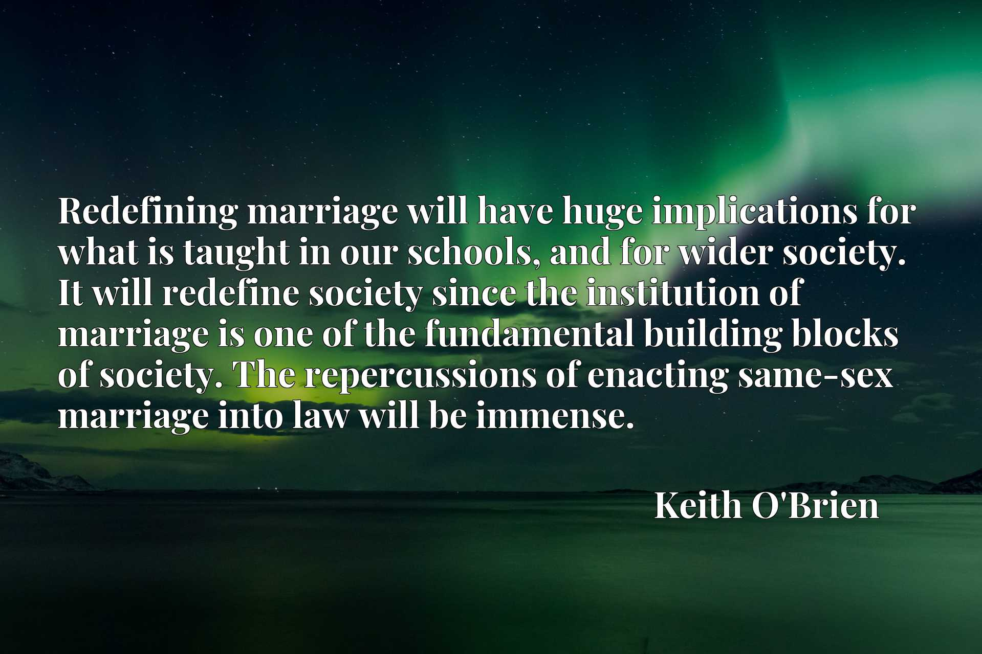 Redefining marriage will have huge implications for what is taught in our schools, and for wider society. It will redefine society since the institution of marriage is one of the fundamental building blocks of society. The repercussions of enacting same-sex marriage into law will be immense.