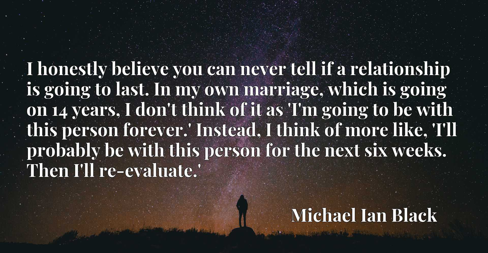 I honestly believe you can never tell if a relationship is going to last. In my own marriage, which is going on 14 years, I don't think of it as 'I'm going to be with this person forever.' Instead, I think of more like, 'I'll probably be with this person for the next six weeks. Then I'll re-evaluate.'