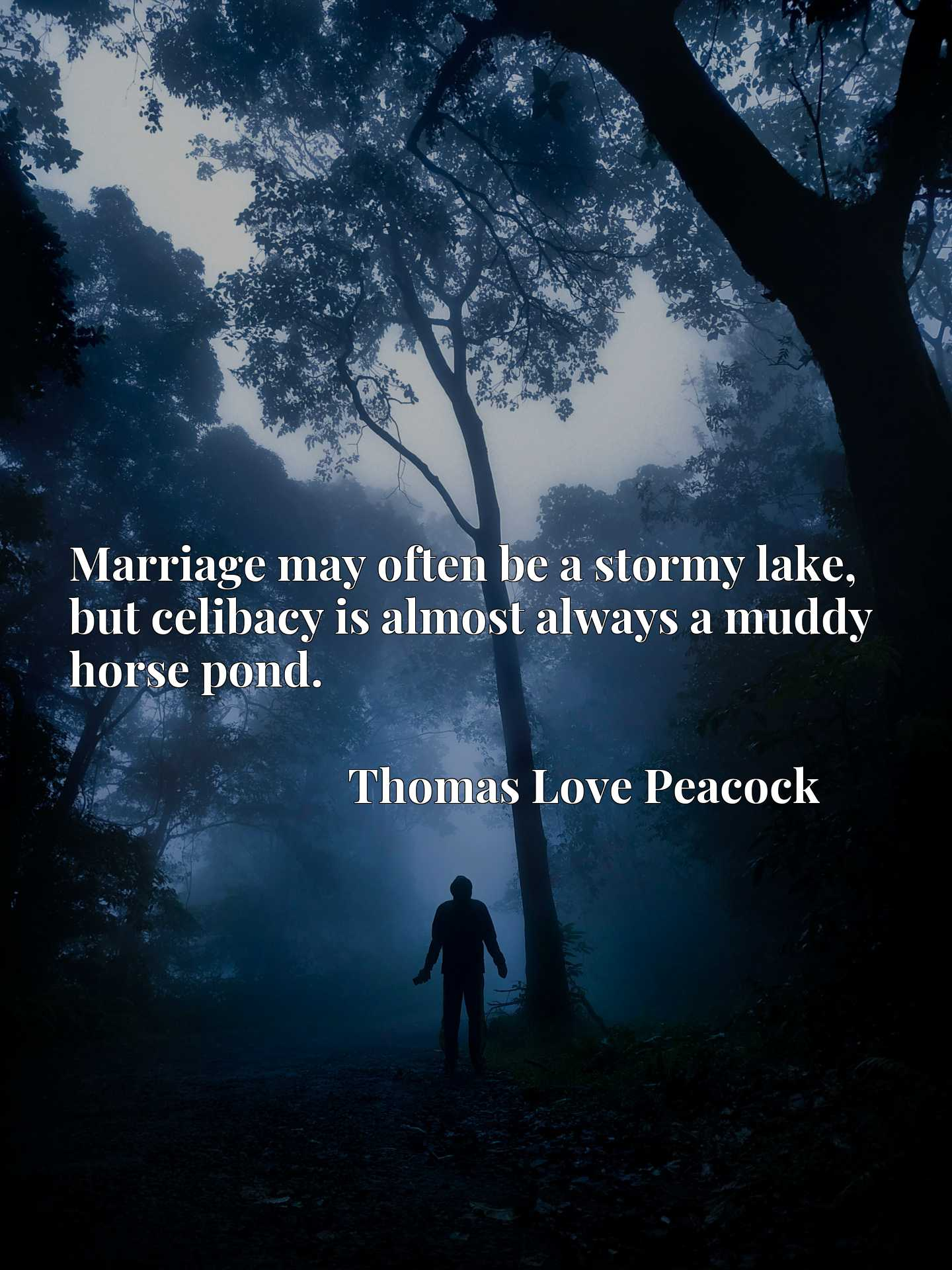 Marriage may often be a stormy lake, but celibacy is almost always a muddy horse pond.