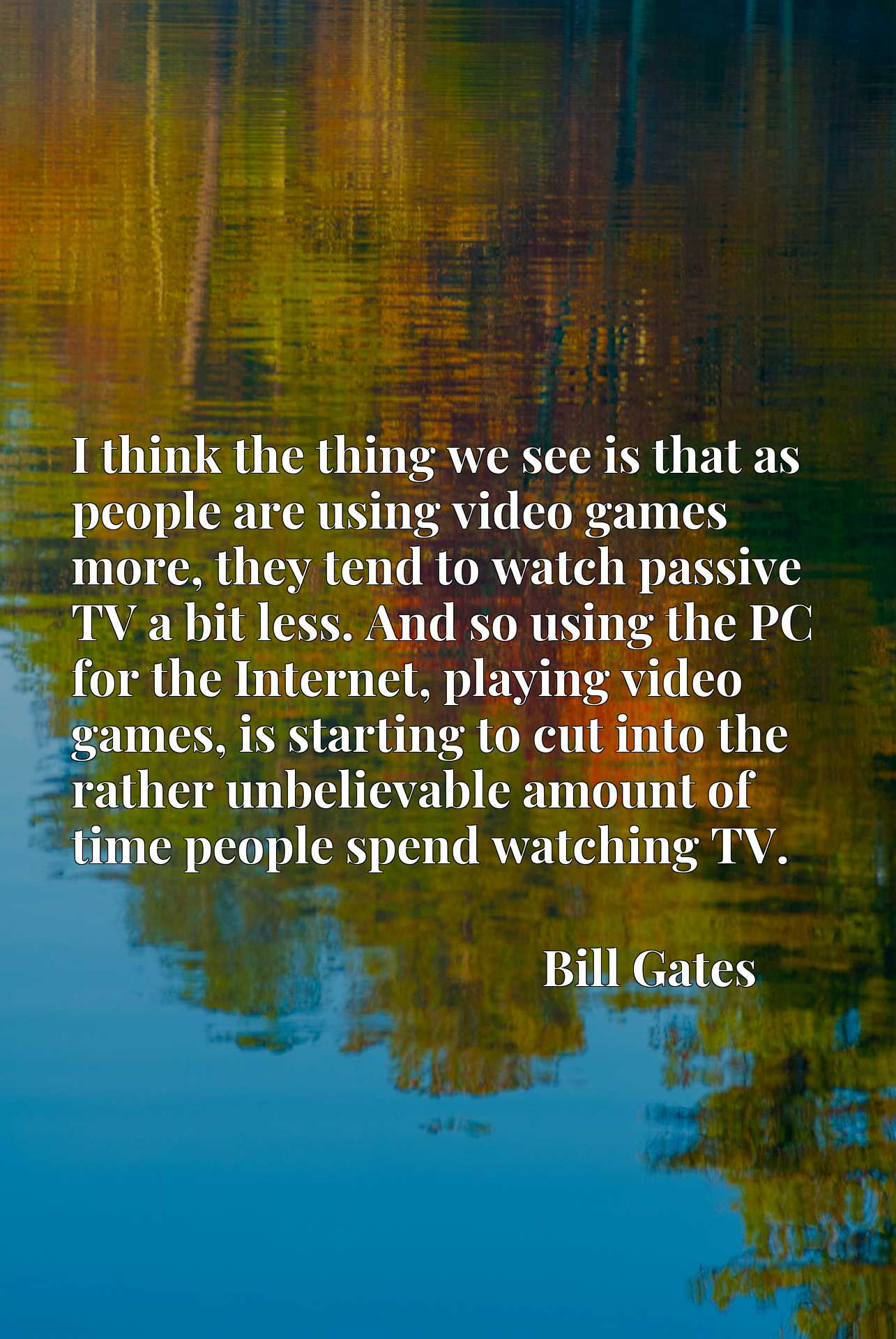 I think the thing we see is that as people are using video games more, they tend to watch passive TV a bit less. And so using the PC for the Internet, playing video games, is starting to cut into the rather unbelievable amount of time people spend watching TV.