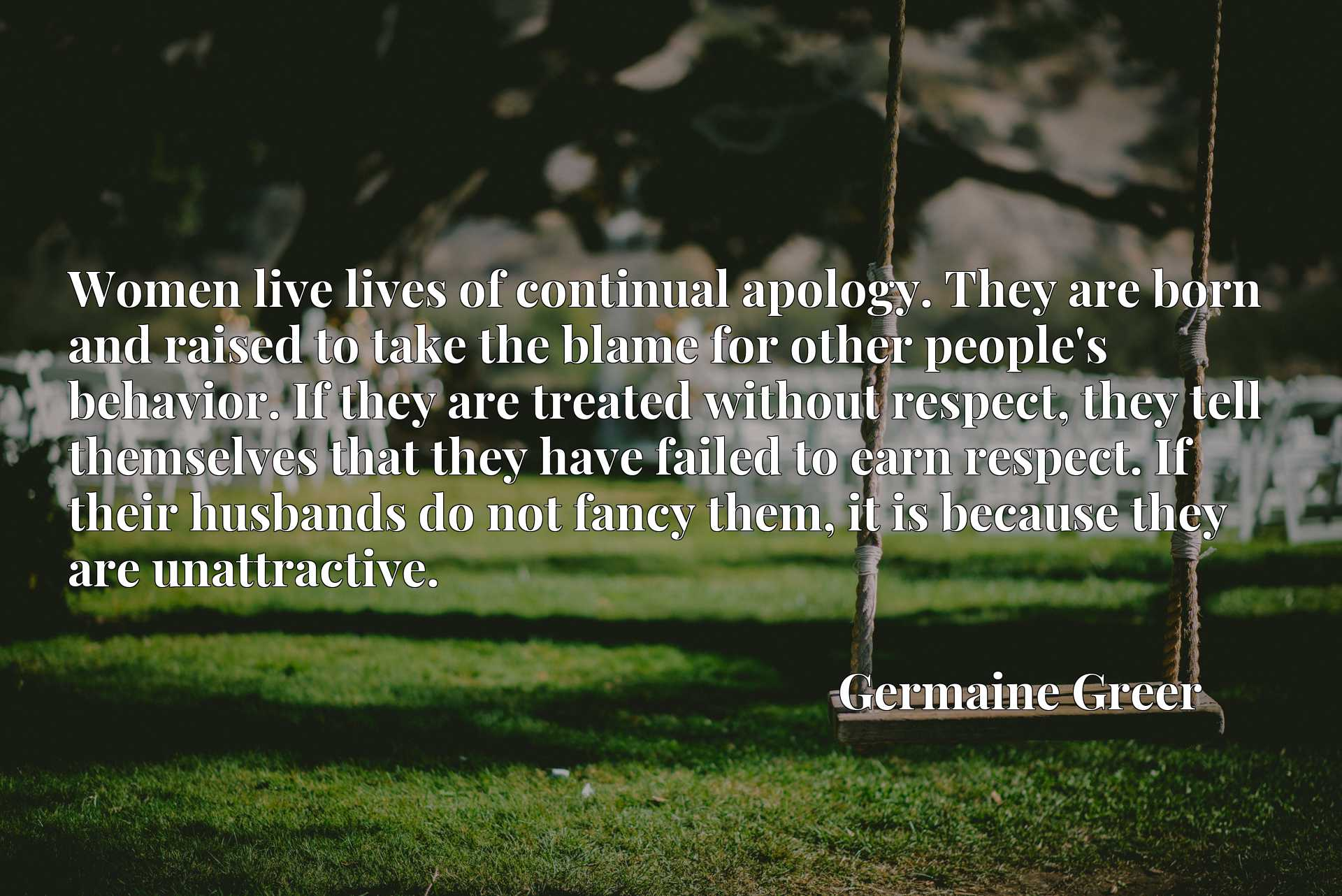 Women live lives of continual apology. They are born and raised to take the blame for other people's behavior. If they are treated without respect, they tell themselves that they have failed to earn respect. If their husbands do not fancy them, it is because they are unattractive.