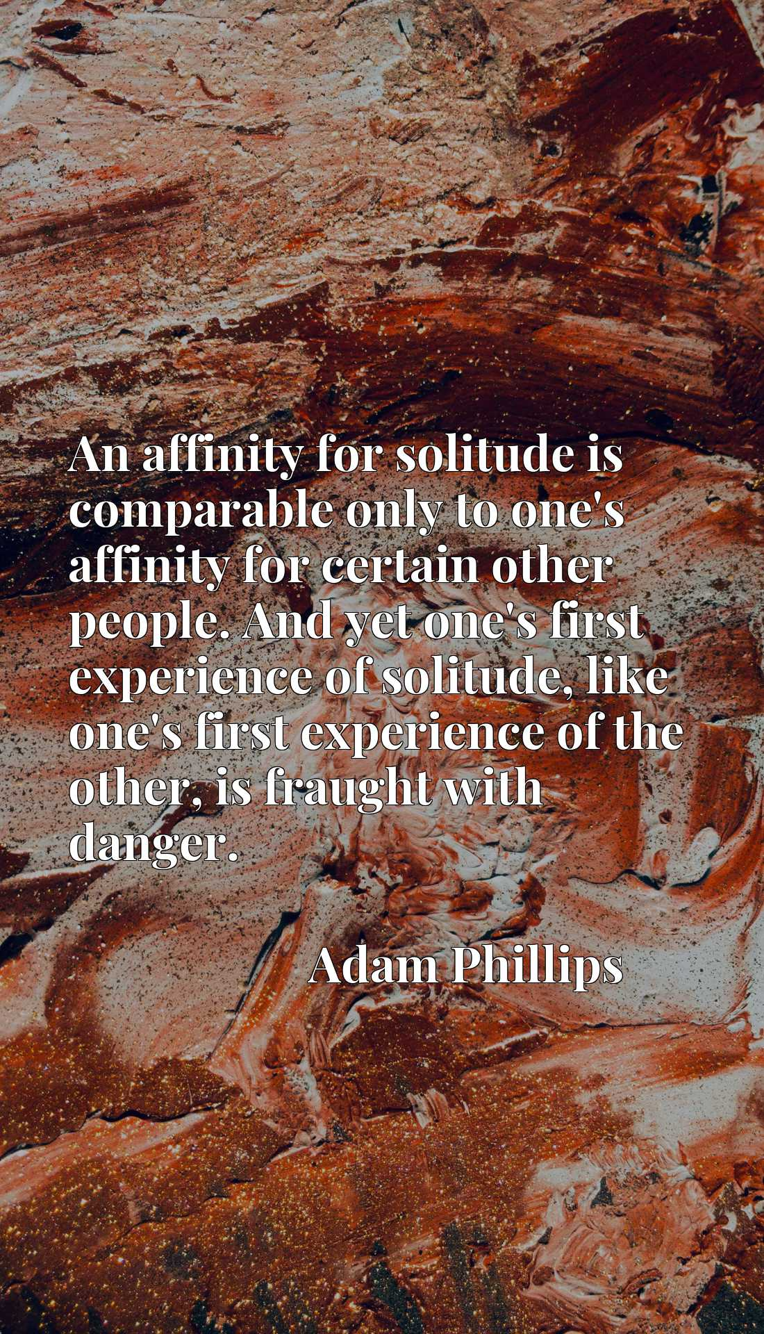 An affinity for solitude is comparable only to one's affinity for certain other people. And yet one's first experience of solitude, like one's first experience of the other, is fraught with danger.