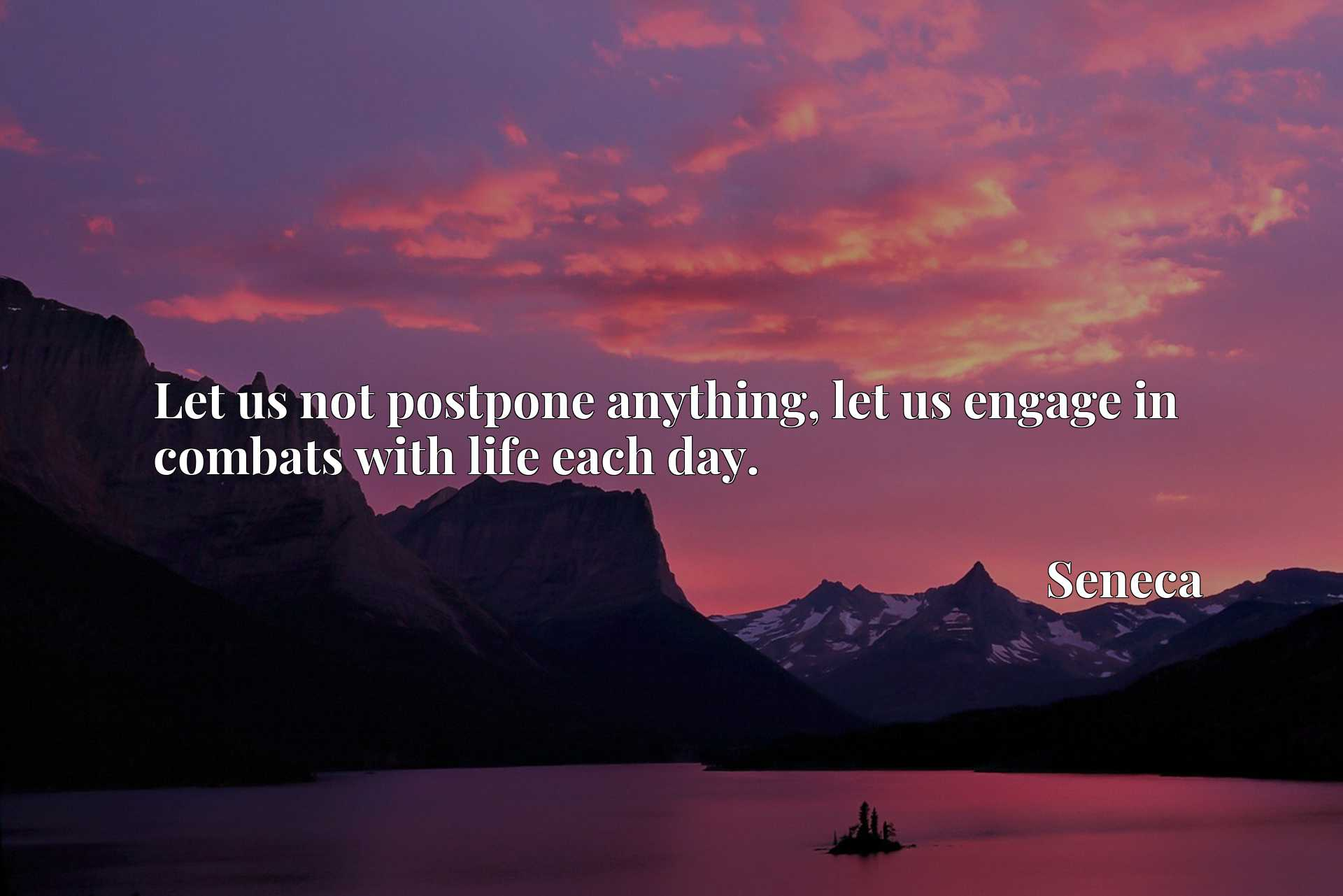 Let us not postpone anything, let us engage in combats with life each day.