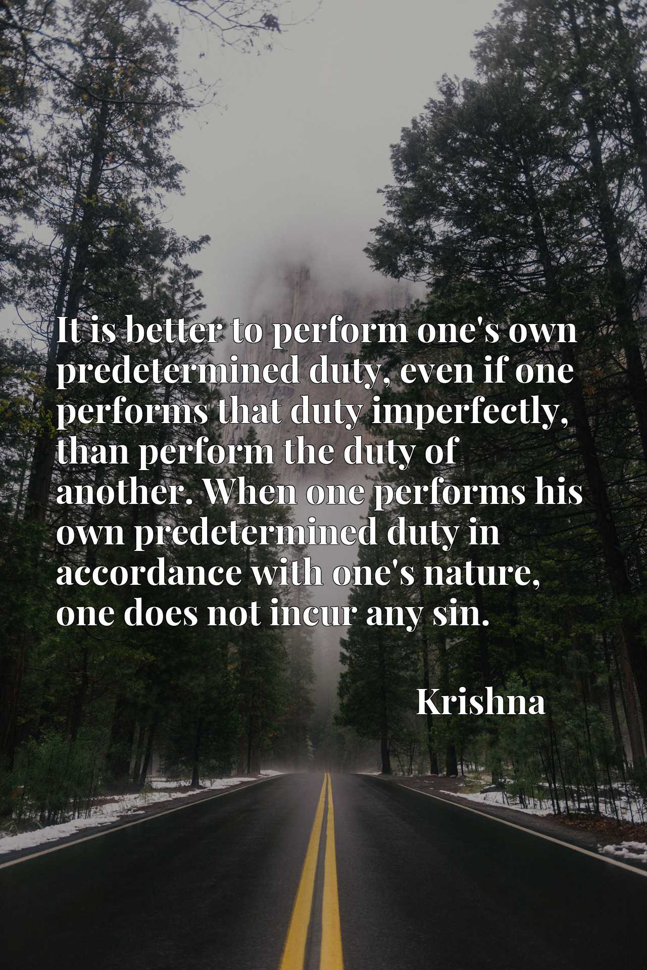 It is better to perform one's own predetermined duty, even if one performs that duty imperfectly, than perform the duty of another. When one performs his own predetermined duty in accordance with one's nature, one does not incur any sin.