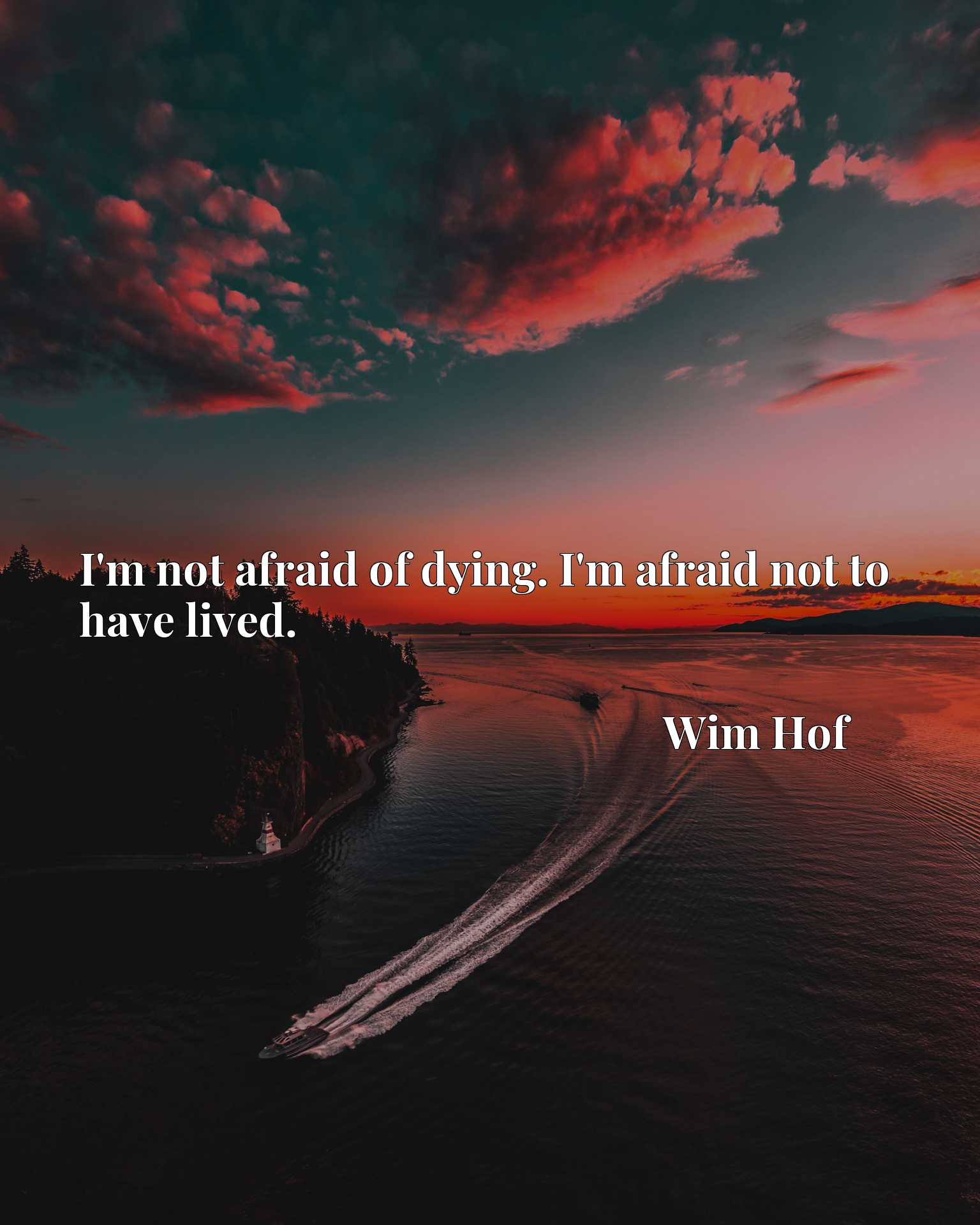I'm not afraid of dying. I'm afraid not to have lived.