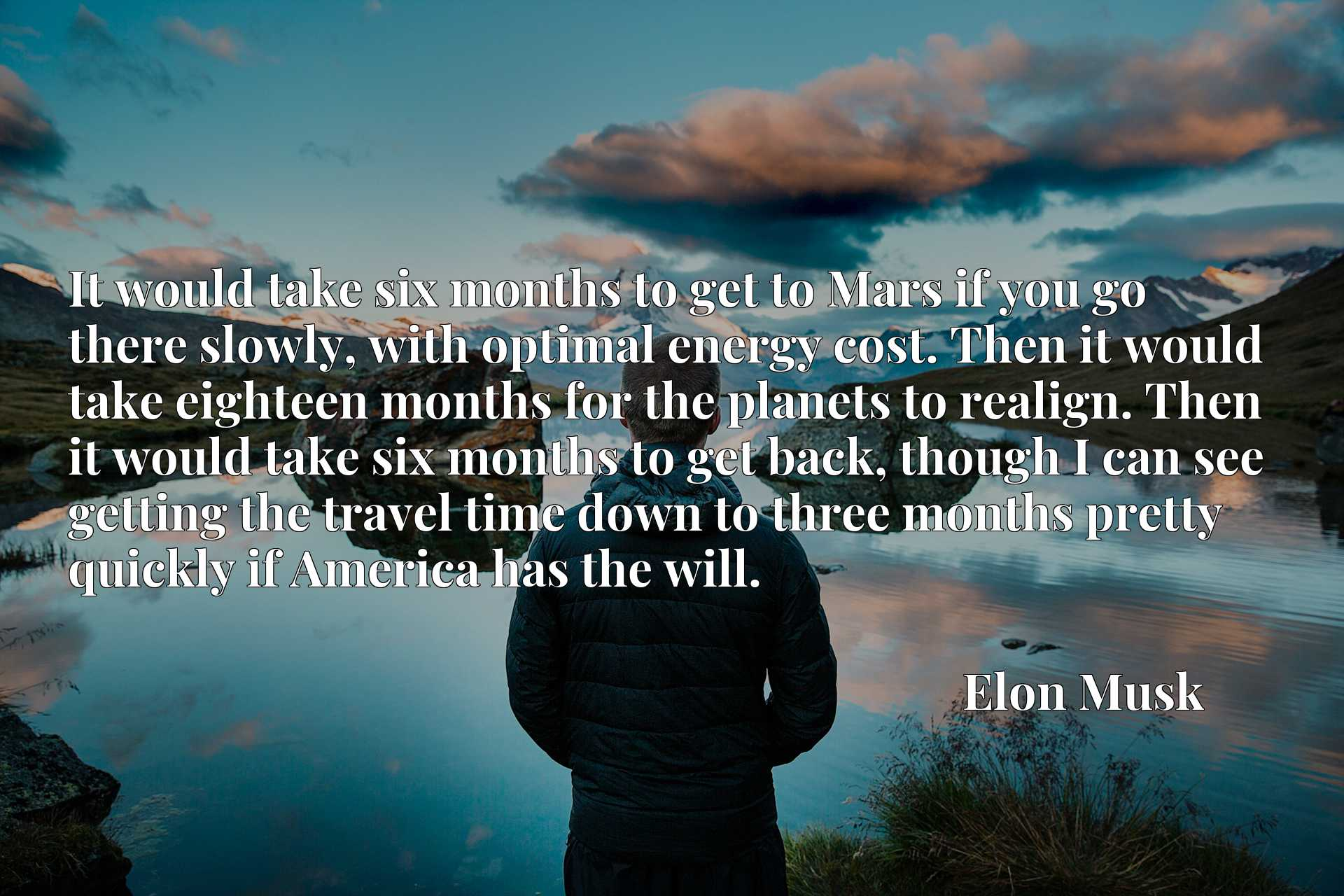 It would take six months to get to Mars if you go there slowly, with optimal energy cost. Then it would take eighteen months for the planets to realign. Then it would take six months to get back, though I can see getting the travel time down to three months pretty quickly if America has the will.