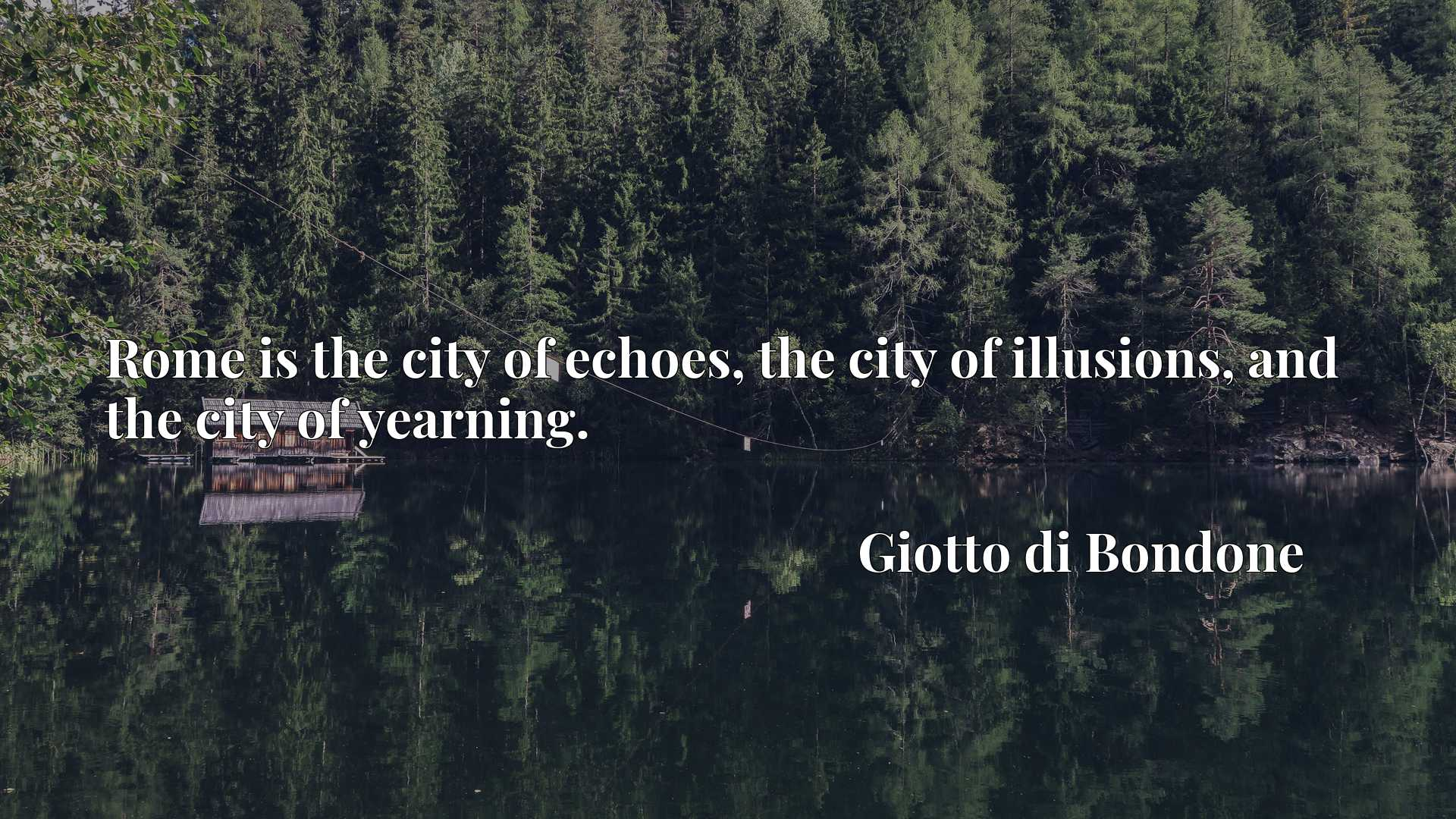 Rome is the city of echoes, the city of illusions, and the city of yearning.