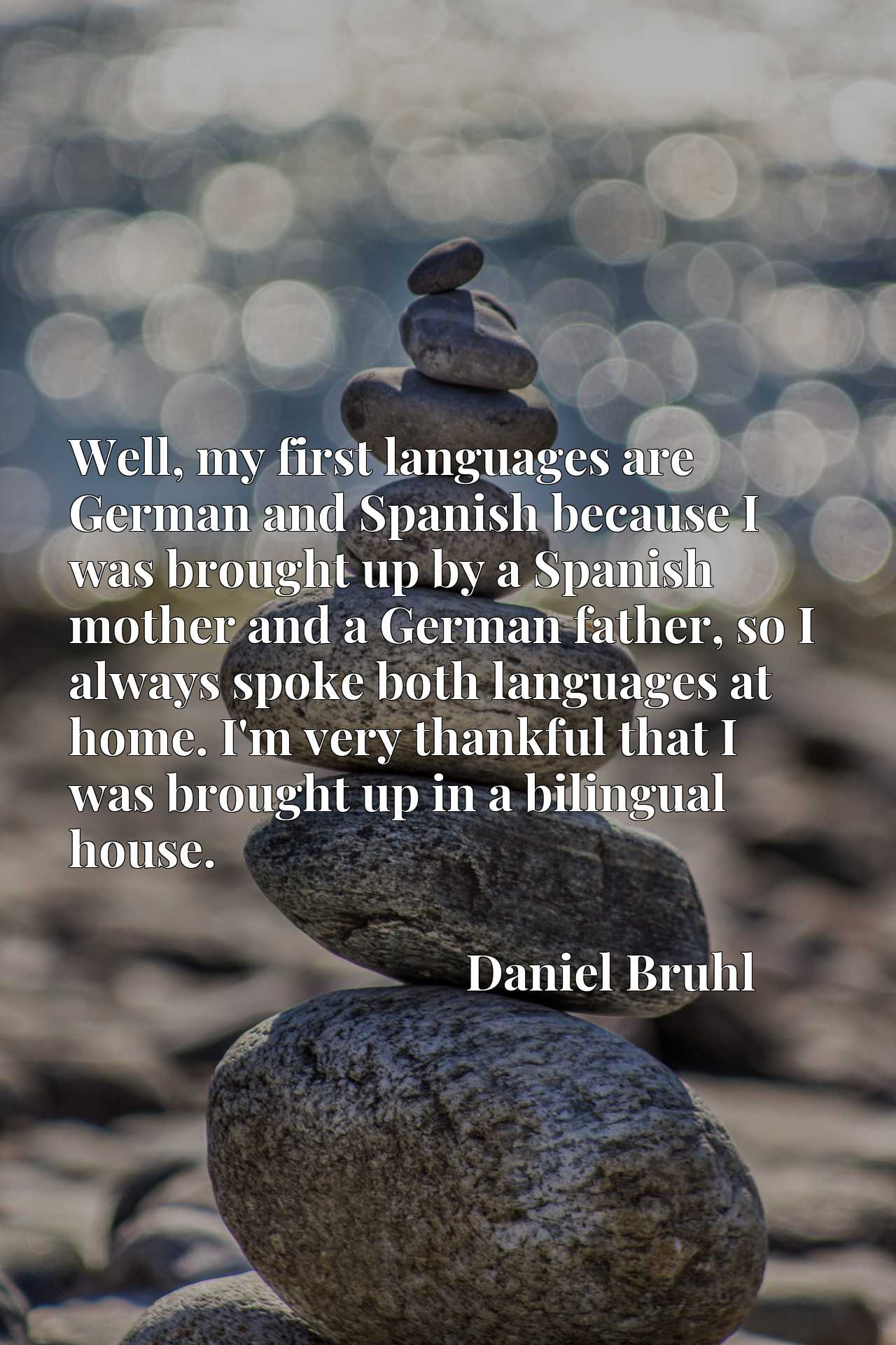 Well, my first languages are German and Spanish because I was brought up by a Spanish mother and a German father, so I always spoke both languages at home. I'm very thankful that I was brought up in a bilingual house.