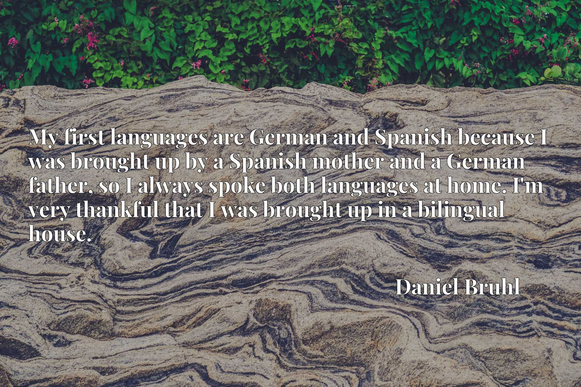 My first languages are German and Spanish because I was brought up by a Spanish mother and a German father, so I always spoke both languages at home. I'm very thankful that I was brought up in a bilingual house.
