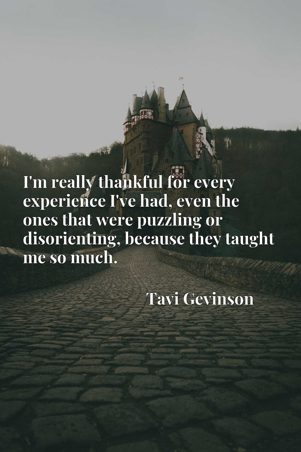 I'm really thankful for every experience I've had, even the ones that were puzzling or disorienting, because they taught me so much.