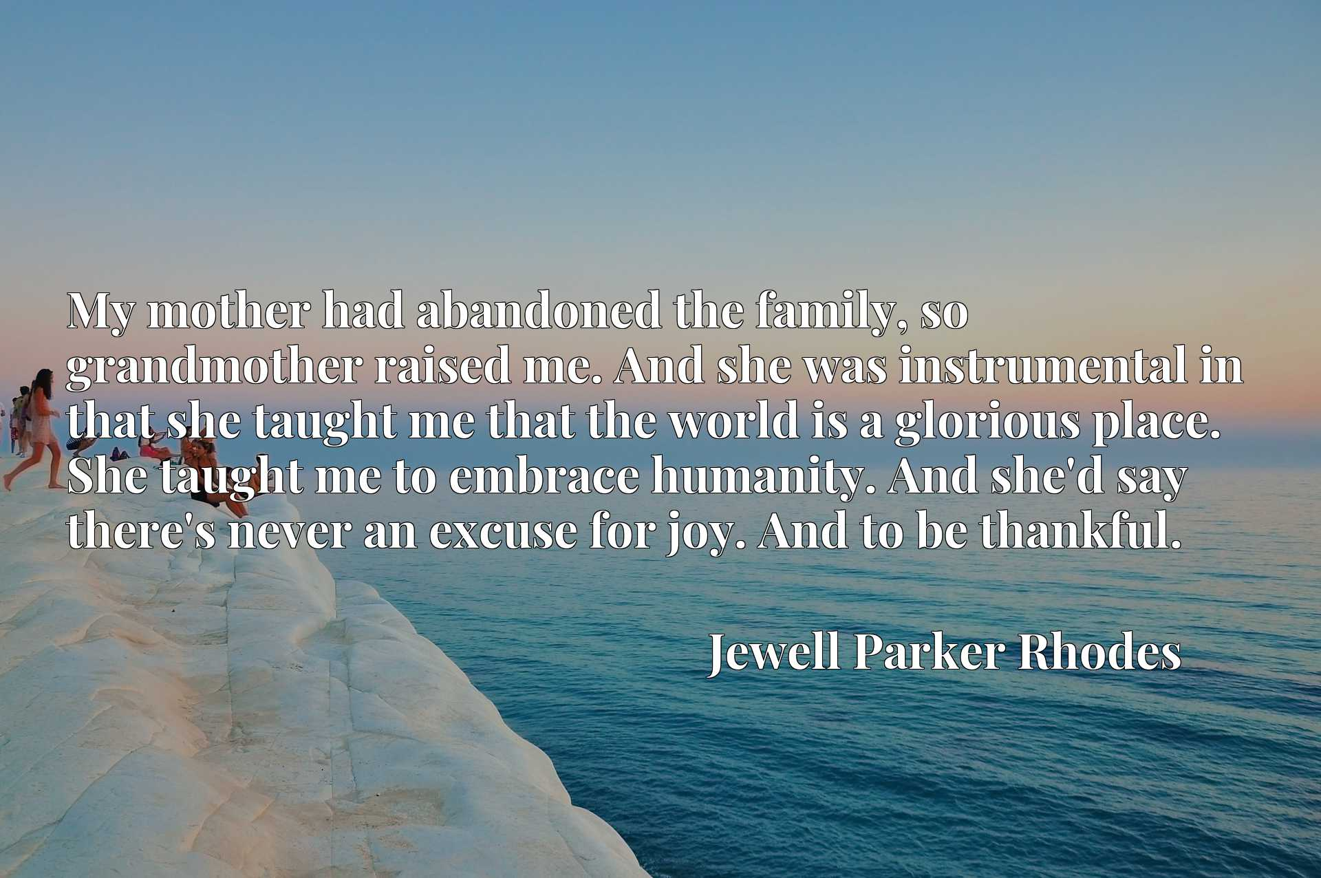 My mother had abandoned the family, so grandmother raised me. And she was instrumental in that she taught me that the world is a glorious place. She taught me to embrace humanity. And she'd say there's never an excuse for joy. And to be thankful.