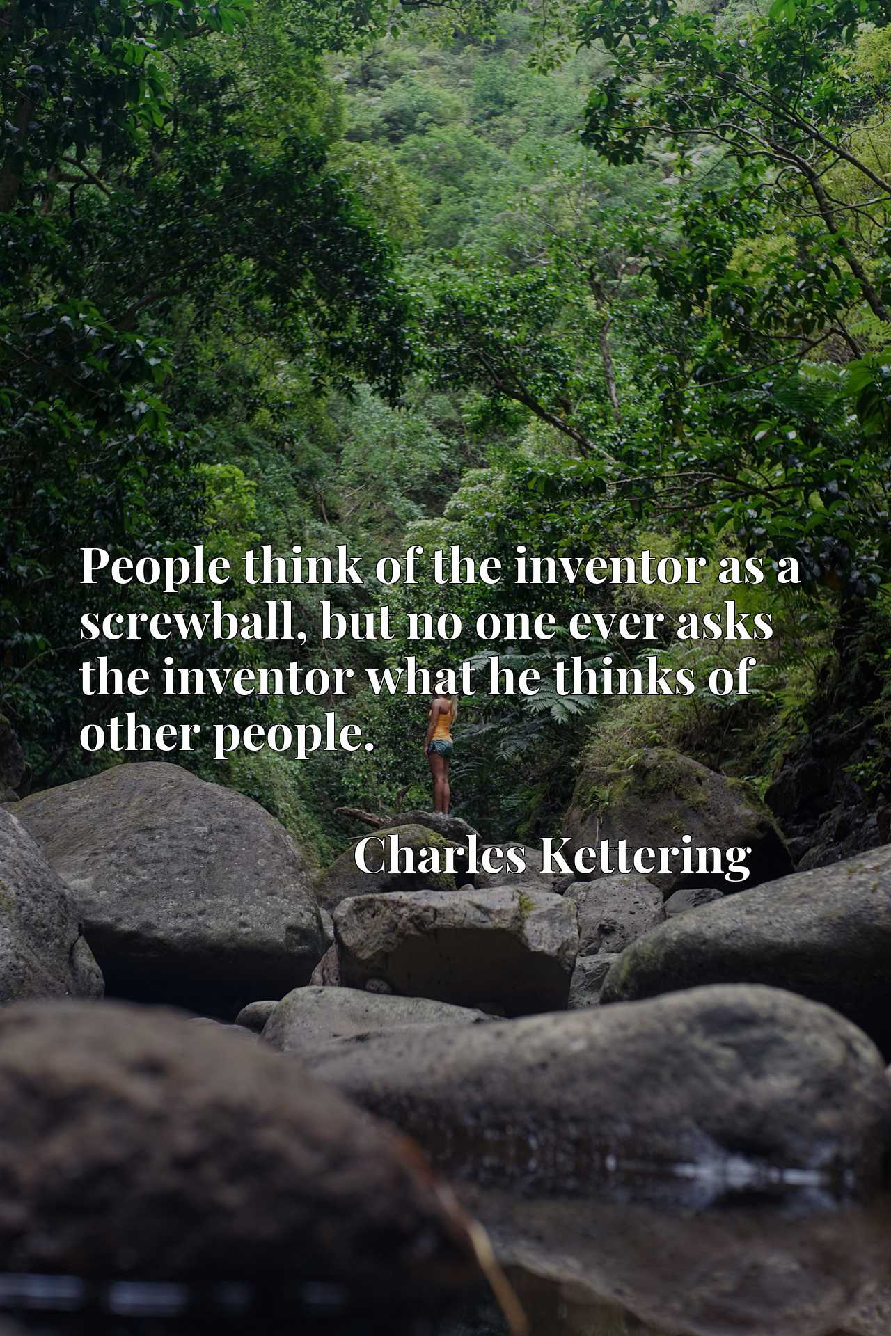 People think of the inventor as a screwball, but no one ever asks the inventor what he thinks of other people.