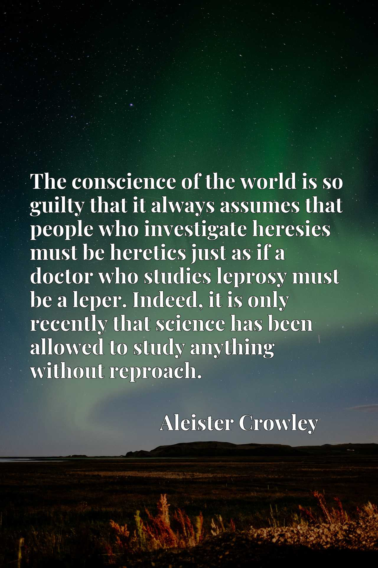 Quote Picture :The conscience of the world is so guilty that it always assumes that people who investigate heresies must be heretics just as if a doctor who studies leprosy must be a leper. Indeed, it is only recently that science has been allowed to study anything without reproach.