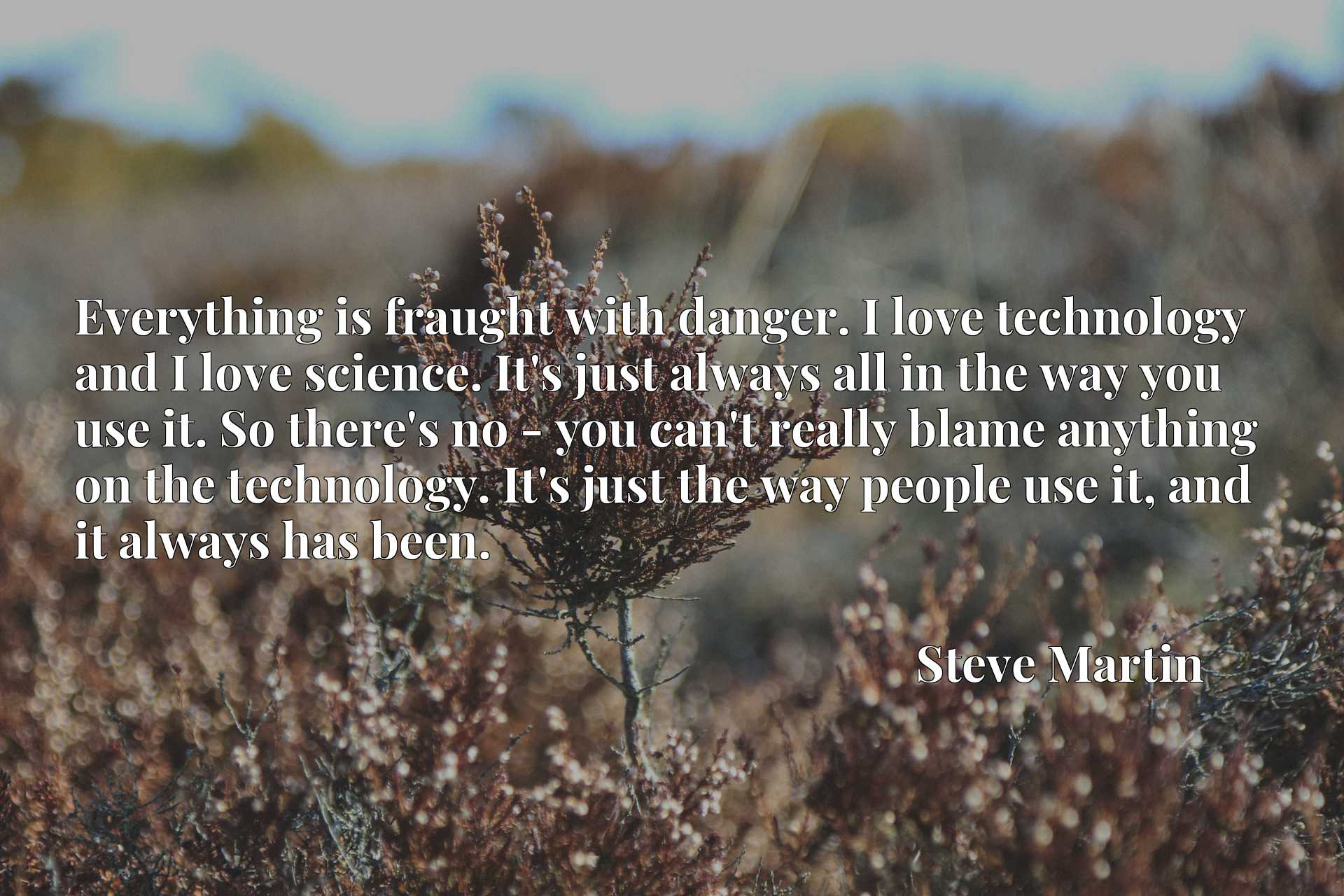 Quote Picture :Everything is fraught with danger. I love technology and I love science. It's just always all in the way you use it. So there's no - you can't really blame anything on the technology. It's just the way people use it, and it always has been.