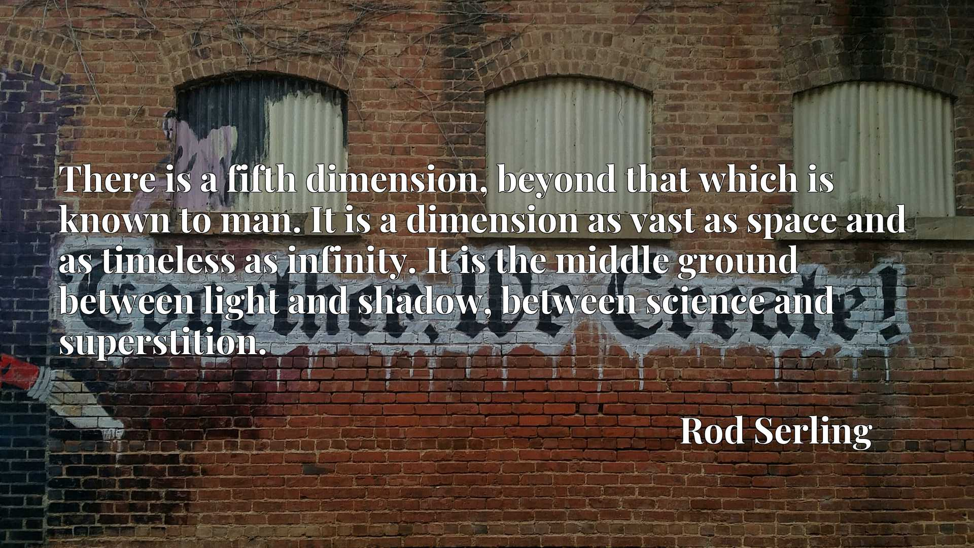 There is a fifth dimension, beyond that which is known to man. It is a dimension as vast as space and as timeless as infinity. It is the middle ground between light and shadow, between science and superstition.