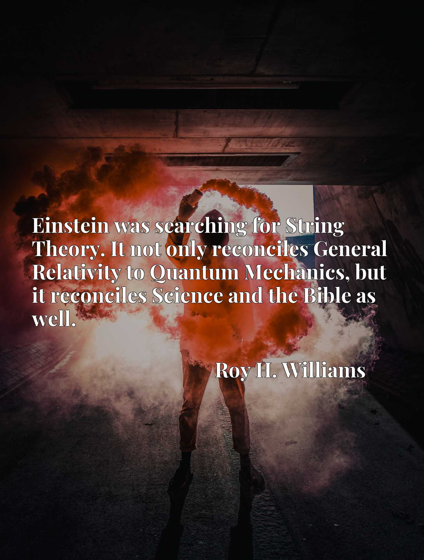 Quote Picture :Einstein was searching for String Theory. It not only reconciles General Relativity to Quantum Mechanics, but it reconciles Science and the Bible as well.